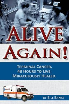 Alive Again: Bill Banks - Terminal Cancer - 48 Hours to Live - Miraculously Healed