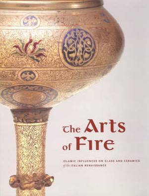 The Arts of Fire - Islamic Influences on Glass and  Ceramics of the Italian Renaissance