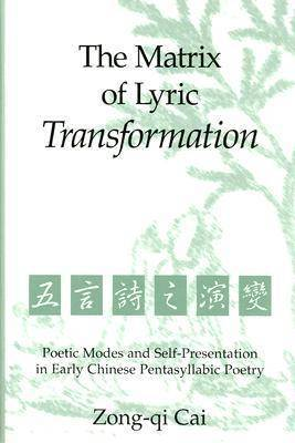 Matrix of Lyric Transformation: Poetic Modes and Self-presentation in Early Chinese Pentasyllabic Poetry