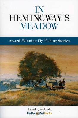 In Hemingway's Meadow: Award-Winning Fly-Fishing Stories, Vol. 1