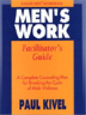 Men's Work: A Complete Counseling Plan for Breaking the Cycle of Male Violence: Facilitator's Guide