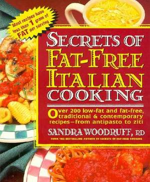 Secrets of Fat-free Italian Cooking: Over 130 Low-fat and Fat-free Traditional and Contemporary Recipes - From Antipasto to Ziti