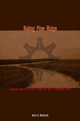 Ruling Pine Ridge: Oglala Lakota Politics from the IRA to Wounded Knee