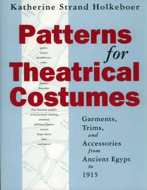 Patterns for Theatrical Costumes: Garments, Trims and Accessories from Ancient Egypt to 1915