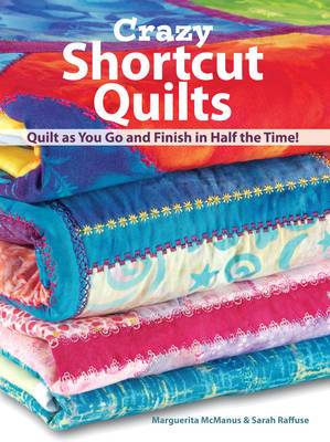 Crazy Shortcut Quilts: Quilt as You Go and Finish in Half the Time