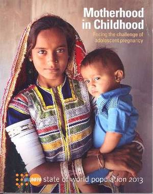 The State of the World Population 2013: Motherhood in Childhood, Facing the Challenge of Adolescent Pregnancy