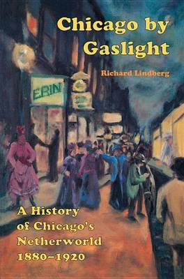 Chicago by Gaslight: A History of Chicago's Netherworld, 1880-1920