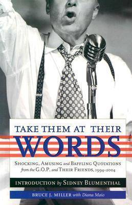 Take Them at Their Words: Startling, Amusing and Baffling Quotations from the GOP, Their Friends and a Few Others, 1994-2004