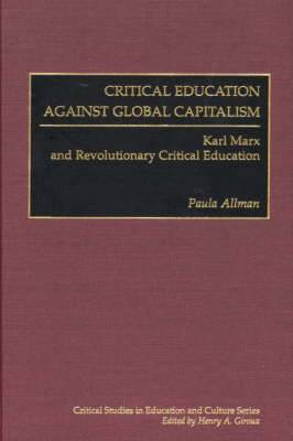 Critical Education Against Global Capitalism: Karl Marx and Revolutionary Critical Education