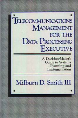 Telecommunications Management for the Data Processing Executive: A Decision Maker's Guide to Systems Planning and Implementation