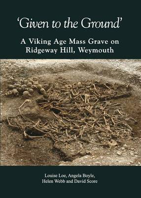 Given to the Ground: A Viking Age Mass Grave on Ridgeway Hill, Weymouth