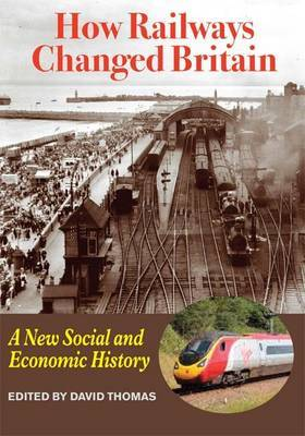 How Railways Changed Britain: A New Social and Economic History