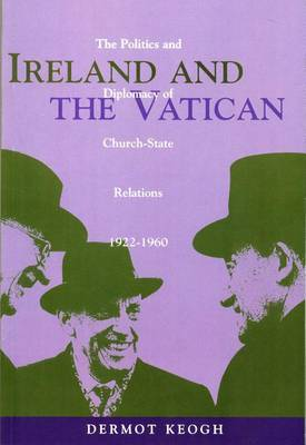 Ireland and the Vatican: The Politics and Diplomacy of Church State Relations, 1922-1960