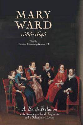 Mary Ward (1585-1645): A Briefe Relation, with Autobiographical Fragments and a Selection of Letters