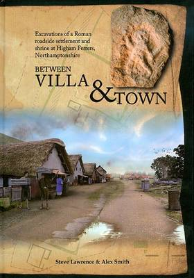 Between Villa and Town: Excavations of a Roman Roadside Settlement and Shrine at Higham Ferrers, Northamptonshire
