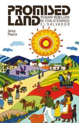 Promised Land: Peasant Rebellion in Chalatenango, El Salvador