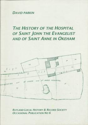 The History of the Hospital of St.John the Evangelist and of St.Anne in Okeham