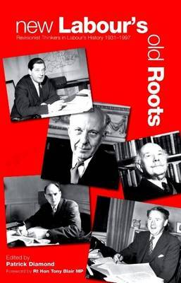 New Labour's Old Roots: Revisionist Thinkers in Labour's History 1930-1997