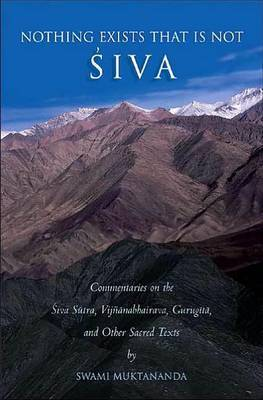 Nothing Exists That is Not Shiva: Commentaries on the Shiva Sutra, Vijnana Bhairava, Guru Gita and Other Sacred Text