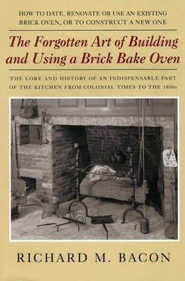 The Forgotten Art of Building and Using a Brick Bake Oven: How to Date, Renovate or Use an Existing Brick Oven, or to Construct a New One.