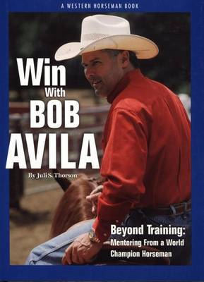 Win with Bob Avila: Beyond Training, Mentoring from A World Champion Horseman
