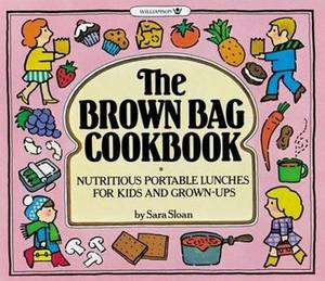 Brown Bag Cook Book: Nutritious Portable Lunches for Kids and Grown-ups