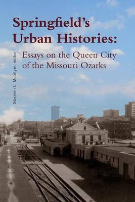 Springfield's Urban Histories: Essays on the Queen City of the Missouri Ozarks