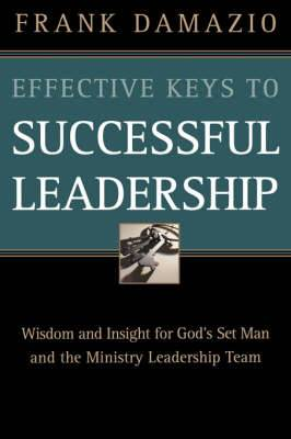 Effective Keys to Successful Leadership: Wisdom and Insight for God's Set Man and the Ministry Leadership Team