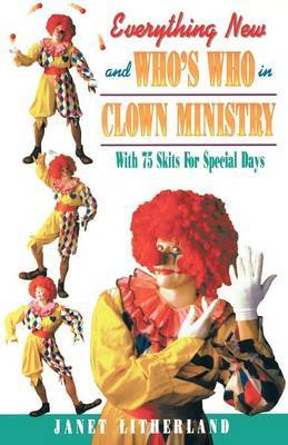 Everything New and Who's Who in Clown Ministry: With 75 Skits for Special Days