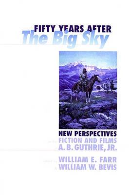 Fifty Years After the Big Sky (PB): New Perspectives on the Fiction and Films of A.B. Guthrie, Jr.