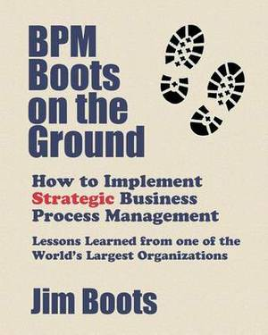 Bpm Boots on the Ground: How to Implement Strategic Business Process Management: Lessons Learned from One of the World's Largest Organizations