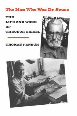 The Man Who Was Dr. Seuss: The Life and Work of Theodor Geisel