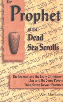 The Prophet of the Dead Sea Scrolls: The Essenes & the Early Christians -- One & the Same People. The Seven Devout Practices