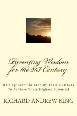 Parenting Wisdom for the 21st Century: Raising Your Children by Their Numbers to Achieve Their Highest Potential