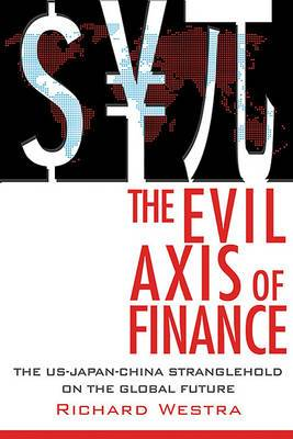 The Evil Axis of Finance: The US-China-Japan Stranglehold on the Global Future