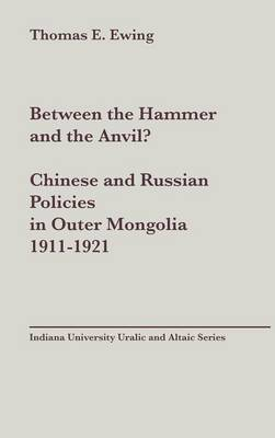 Between the Hammer and the Anvil? Chinese and Russian Policies in Outer Mongolia, 1911-1921, vol 138