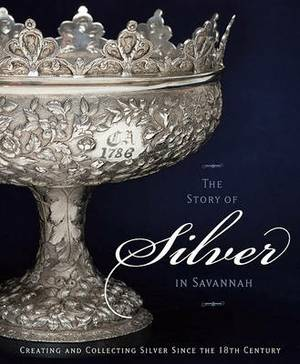 The Story of Silver in Savannah: Creating and Collecting Since the Eighteenth Century