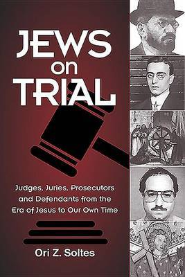 Jews on Trial: Juries, Prosecutors and Defendants from the Era of Jesus to Our Owntime