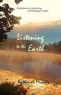 Listening to the Earth: Meditations on Experiencing and Belonging to Nature
