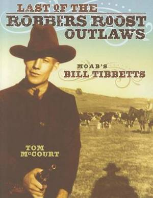 Last of the Robbers Roost Outlaws: Moab's Bill Tibbetts