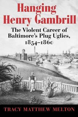 Hanging Henry Gambrill - The Violent Career of Baltimore`s Plug Uglies, 1854-1860