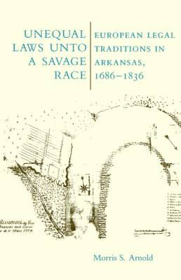 Unequal Laws Unto a Savage Race: European Legal Traditions in Arkansas, 1686-1836