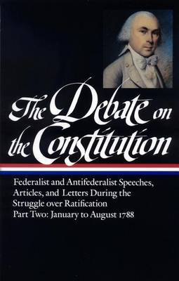 The Debate on the Constitution Part 2: Federalist and Antifederalist Speeches, Articles, & Letters from the Struggle Over Ratification, January to August 1788  : (Library of America #63)