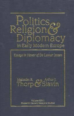 Politics, Religion & Diplomacy in Early Modern Europe: Essays in Honor of De Lamar Jensen