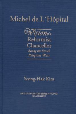 Michel de LHopital: The Vision of a Reformist Chancellor During the French Religious Wars