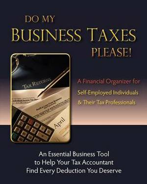 Do My Business Taxes Please: A Financial Organizer for Self-Employed Individuals & Their Tax Preparers