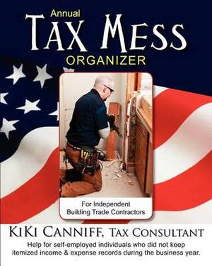 Annual Tax Mess Organizer for Independent Building Trade Contractors: Help for Self-Employed Individuals Who Did Not Keep Itemized Income & Expense Records During the Business Year.
