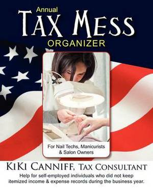 Annual Tax Mess Organizer for Nail Techs, Manicurists & Salon Owners  : Help for Self-Employed Individuals Who Did Not Keep Itemized Income & Expense Records During the Business Year.