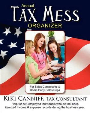 Annual Tax Mess Organizer for Sales Consultants & Home Party Sales Reps  : Help for Self-Employed Individuals Who Did Not Keep Itemized Income & Expense Records During the Business Year.