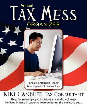 Annual Tax Mess Organizer for Self-Employed People & Independent Contractors  : Help for Self-Employed Individuals Who Did Not Keep Itemized Income and Expense Records During the Business Year.